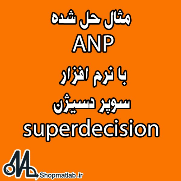 مثال حل شده ANP با نرم افزار سوپر دسیژن superdecision